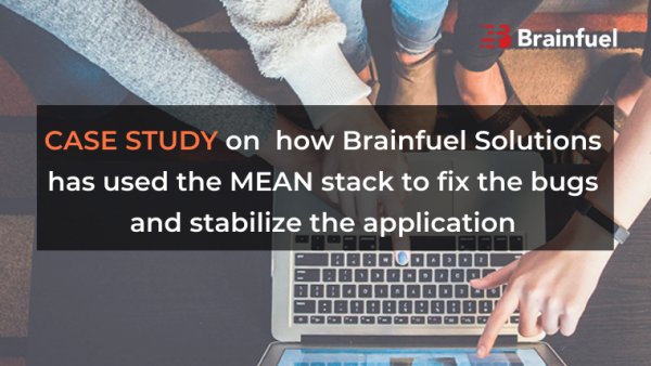 Case study on  how Brainfuel Solutions has used the MEAN stack to fix the bugs and stabilize the application